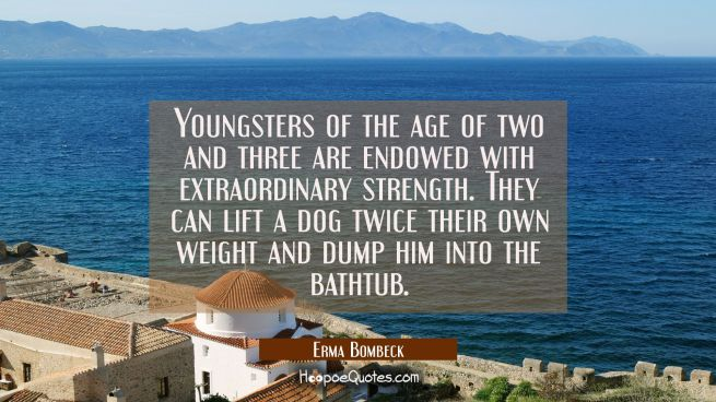 Youngsters of the age of two and three are endowed with extraordinary strength. They can lift a dog