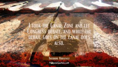 I took the Canal Zone and let Congress debate, and while the debate goes on the canal does also.