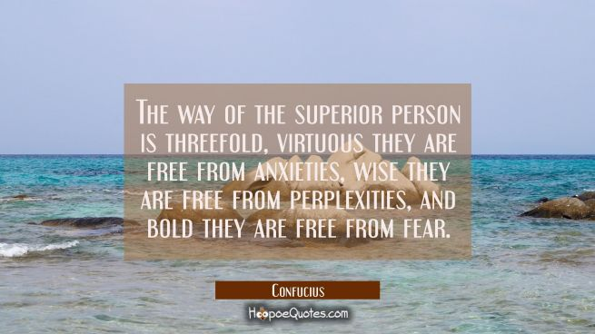 The way of the superior person is threefold, virtuous they are free from anxieties, wise they are f