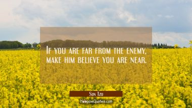 If you are far from the enemy make him believe you are near.
