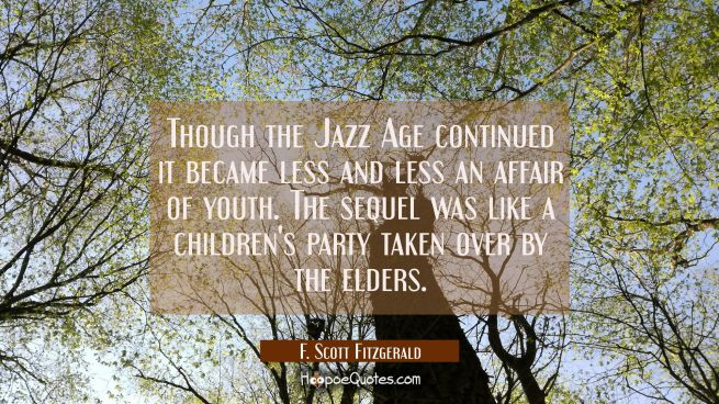 Though the Jazz Age continued it became less and less an affair of youth. The sequel was like a chi