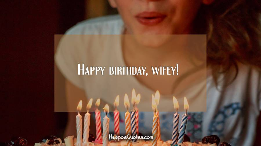 Happy birthday, wifey! Birthday Quotes