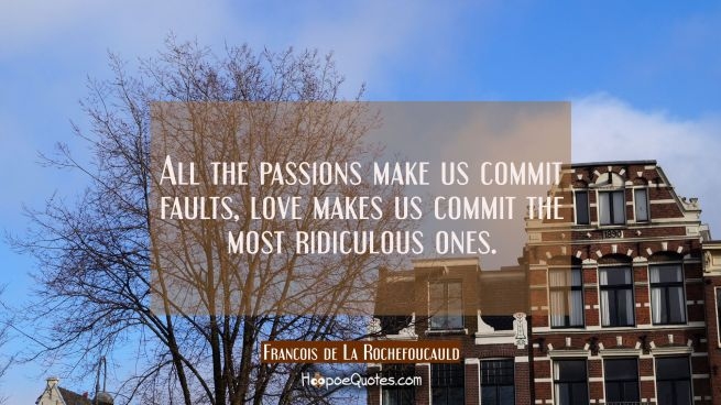 All the passions make us commit faults, love makes us commit the most ridiculous ones.