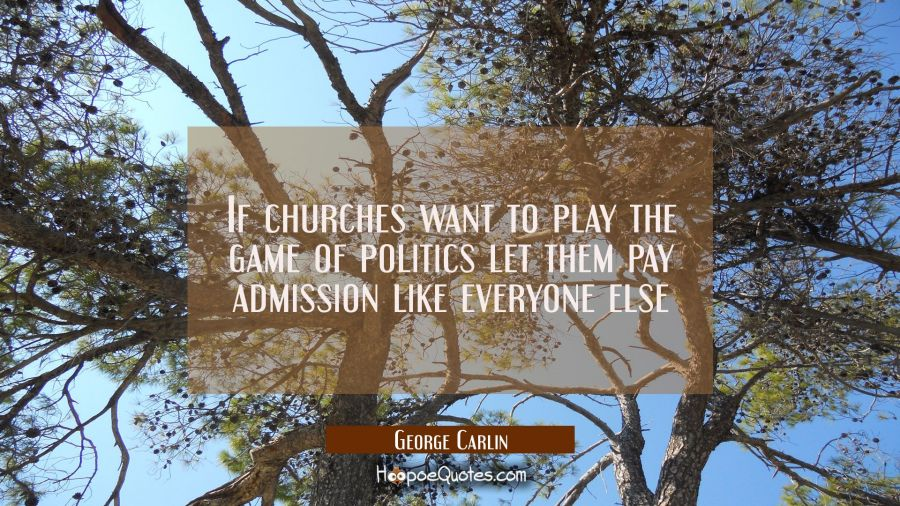 Funny political quotes - If churches want to play the game of politics let them pay admission like everyone else - George Carlin