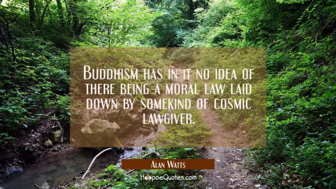 Buddhism has in it no idea of there being a moral law laid down by somekind of cosmic lawgiver.