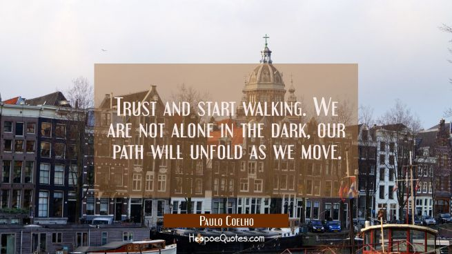 Trust and start walking. We are not alone in the dark, our path will unfold as we move.