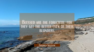 Blessed are the forgetful: for they get the better even of their blunders.