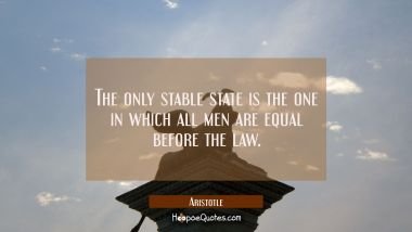The only stable state is the one in which all men are equal before the law.