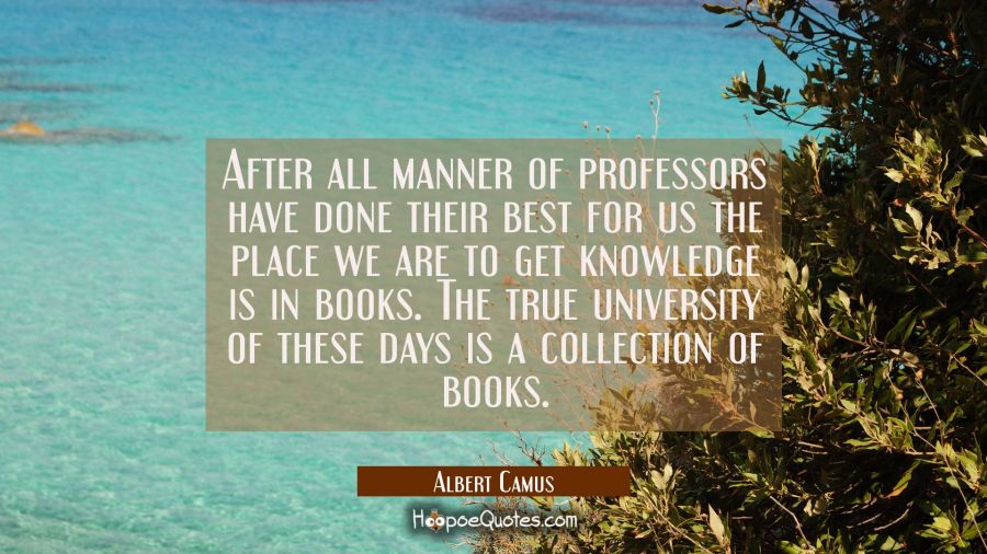 After all manner of professors have done their best for us the place we are to get knowledge is in Albert Camus Quotes