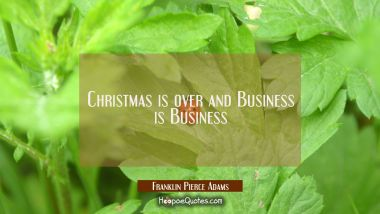 Christmas is over and Business is Business Franklin Pierce Adams Quotes