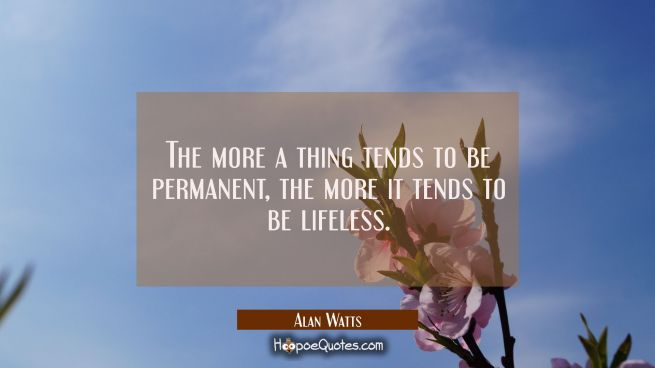 The more a thing tends to be permanent, the more it tends to be lifeless.