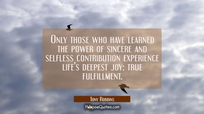 Only those who have learned the power of sincere and selfless contribution experience life's deepes