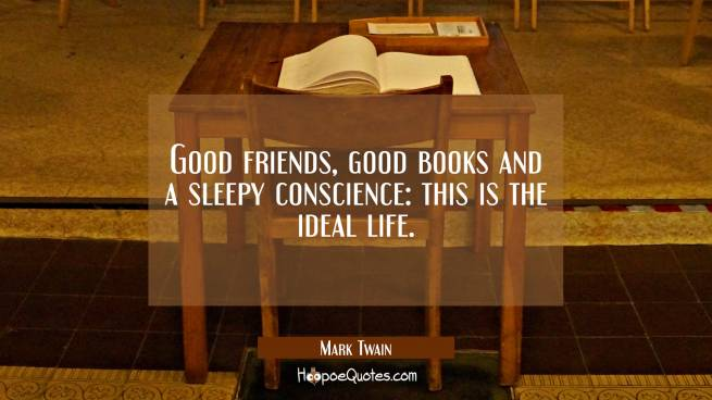 Good friends good books and a sleepy conscience: this is the ideal life.