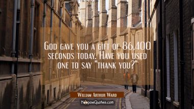 "God gave you a gift of 86 400 seconds today. Have you used one to say ""thank you?"" William Arthur Ward Quotes"