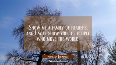 Show me a family of readers, and I will show you the people who move the world. Napoleon Bonaparte Quotes
