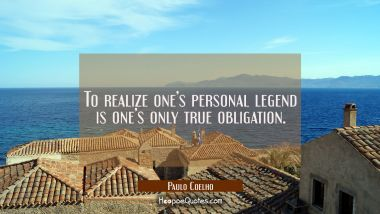 To realize one's personal legend is one's only true obligation.