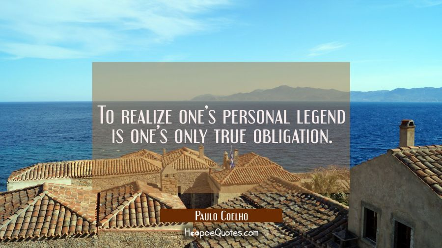 To realize one's personal legend is one's only true obligation. Paulo Coelho Quotes