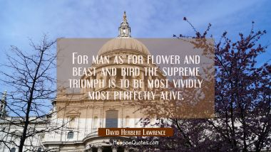 For man as for flower and beast and bird the supreme triumph is to be most vividly most perfectly a