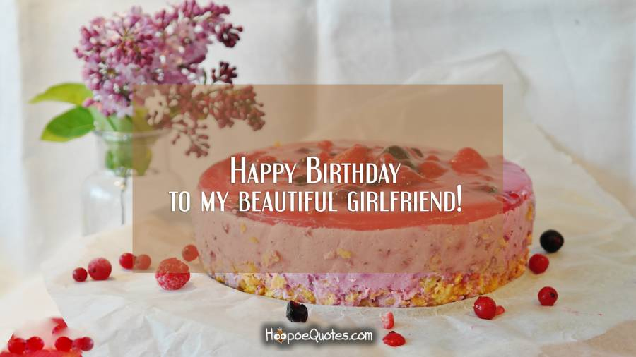 Happy Birthday to my beautiful girlfriend! Birthday Quotes