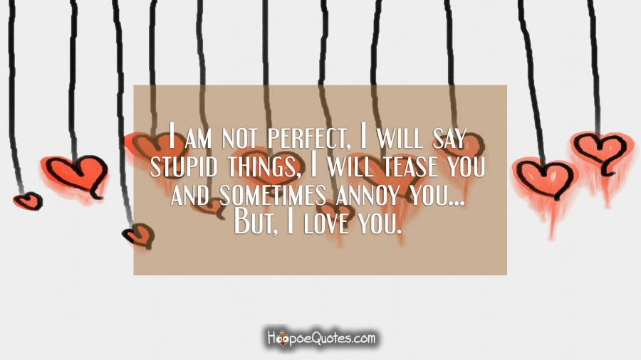 I am not perfect, I will say stupid things, I will tease you and sometimes annoy you... But, I love you. I Love You Quotes