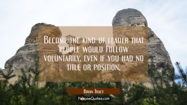 Become the kind of leader that people would follow voluntarily, even if you had no title or position. Brian Tracy Quotes