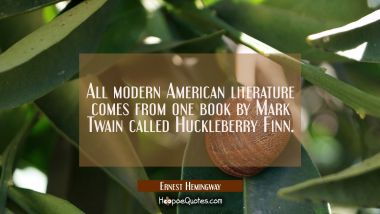 All modern American literature comes from one book by Mark Twain called Huckleberry Finn. Ernest Hemingway Quotes
