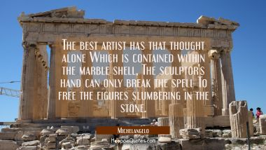 The best artist has that thought alone Which is contained within the marble shell, The sculptor's h