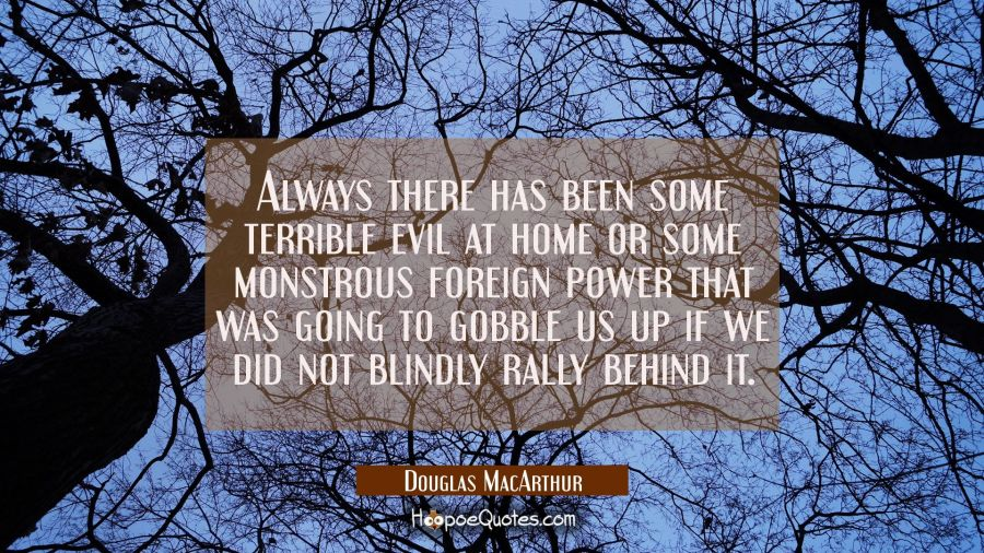 Always there has been some terrible evil at home or some monstrous foreign power that was going to Douglas MacArthur Quotes