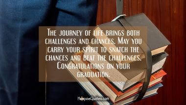 The journey of life brings both challenges and chances. May you carry your spirit to snatch the chances and beat the challenges. Congratulations on your graduation. Graduation Quotes