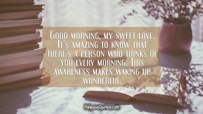 Good morning, my sweet love. It's amazing to know that there's a person who thinks of you every morning. This awareness makes waking up wonderful.