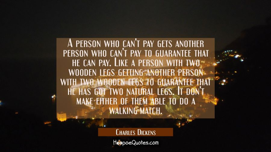 A person who can't pay gets another person who can't pay to guarantee that he can pay. Like a perso Charles Dickens Quotes