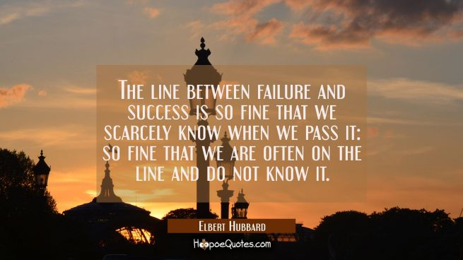 The line between failure and success is so fine that we scarcely know when we pass it: so fine that