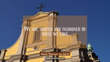 We are shaped and fashioned by those we love. Johann Wolfgang von Goethe Quotes