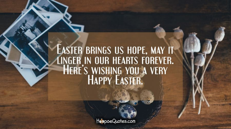 Easter brings us hope, may it linger in our hearts forever. Here's wishing you a very Happy Easter. Easter Quotes