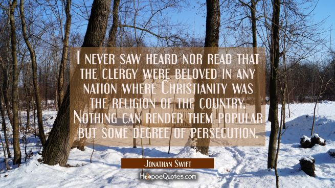 I never saw heard nor read that the clergy were beloved in any nation where Christianity was the re