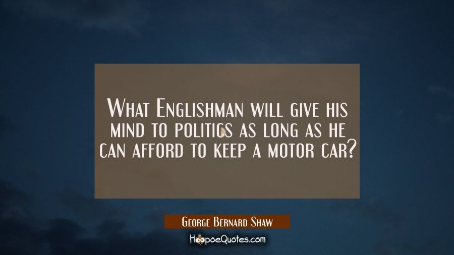 What Englishman will give his mind to politics as long as he can afford to keep a motor car? George Bernard Shaw Quotes