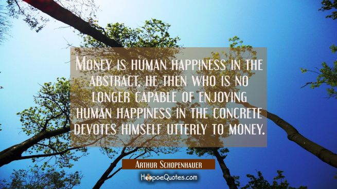 Money is human happiness in the abstract, he then who is no longer capable of enjoying human happin