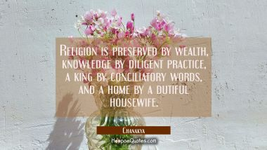 Religion is preserved by wealth, knowledge by diligent practice, a king by conciliatory words, and