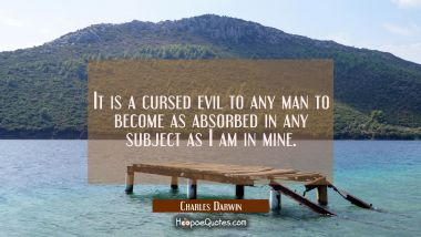 It is a cursed evil to any man to become as absorbed in any subject as I am in mine.