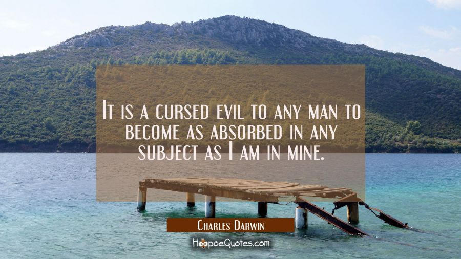 It is a cursed evil to any man to become as absorbed in any subject as I am in mine. Charles Darwin Quotes
