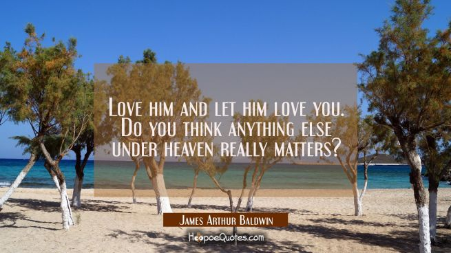 Love him and let him love you. Do you think anything else under heaven really matters?