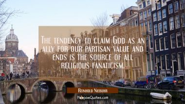 The tendency to claim God as an ally for our partisan value and ends is the source of all religious