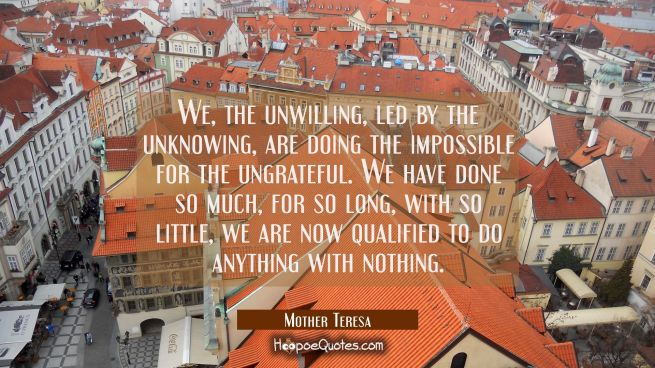 We, the unwilling,led by the unknowing,are doing the impossible for the ungrateful. We have done so much,for so long,with so little,we are now qualified to do anything with nothing.