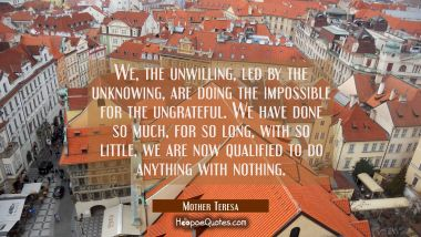 We, the unwilling,led by the unknowing,are doing the impossible for the ungrateful. We have done so much,for so long,with so little,we are now qualified to do anything with nothing. Mother Teresa Quotes
