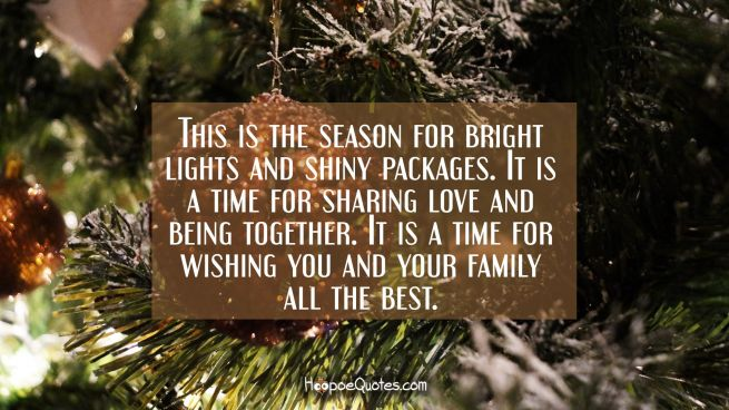 This is the season for bright lights and shiny packages. It is a time for sharing love and being together. It is a time for wishing you and your family all the best.
