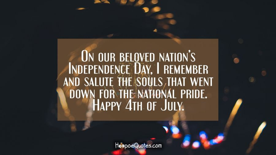 On our beloved nation's Independence Day, I remember and salute the souls that went down for the national pride. Happy 4th of July. Independence Day Quotes
