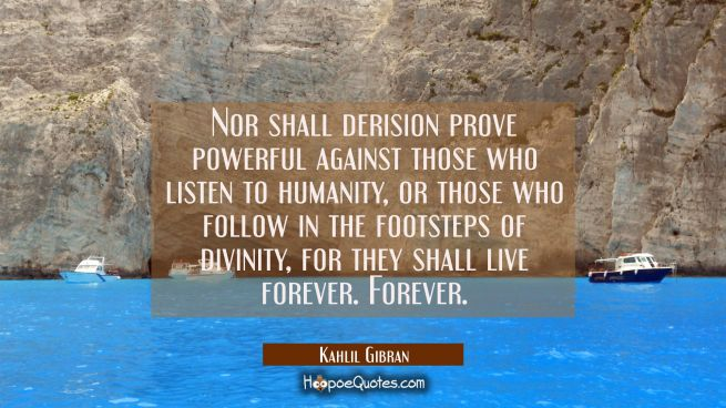 Nor shall derision prove powerful against those who listen to humanity or those who follow in the f