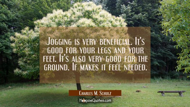 Jogging is very beneficial. It's good for your legs and your feet. It's also very good for the grou