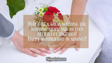 Here's to a great wedding day, wedding night, and an even better life together! Happy married life in advance! Wedding Quotes