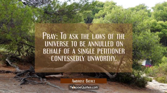 Pray: To ask the laws of the universe to be annulled on behalf of a single petitioner confessedly u